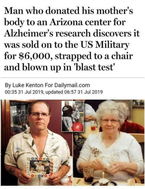 Blown: Man who donated his mother's  body to an Arizona center for  Alzheimer's research discovers it  was sold on to the US Military  for $6,000, strapped to a chair  and blown up in 'blast test'  By Luke Kenton For Dailymail.com  00:35 31 Jul 2019, updated 06:57 31 Jul 2019  92χΟκο  OXOXO