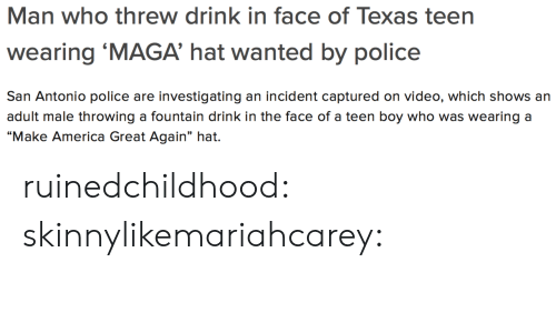 """America, Gif, and Police: Man who threw drink in face of Texas teen  wearing 'MAGA' hat wanted by police  San Antonio police are investigating an incident captured on video, which shows an  adult male throwing a fountain drink in the face of a teen boy who was wearing a  """"Make America Great Again"""" hat. ruinedchildhood:  skinnylikemariahcarey:"""
