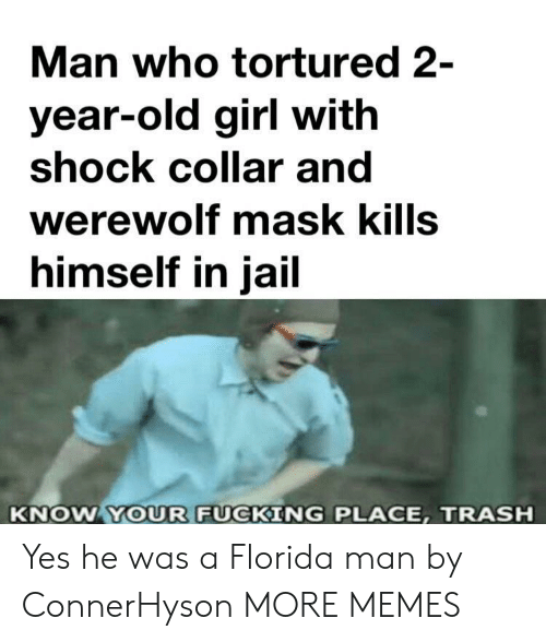 Dank, Florida Man, and Fucking: Man who tortured 2-  year-old girl with  shock collar and  werewolf mask kills  himself in jail  KNOW YOUR FUCKING PLACE, TRASH Yes he was a Florida man by ConnerHyson MORE MEMES