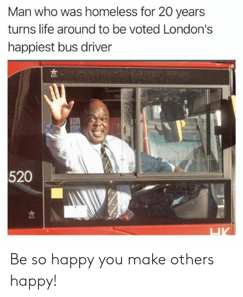 Homeless, Life, and Happy: Man who was homeless for 20 years  turns life around to be voted London's  happiest bus driver  VCIN  TEA  520  HK Be so happy you make others happy!