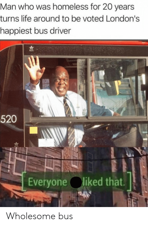 Tel: Man who was homeless for 20 years  turns life around to be voted London's  happiest bus driver  CIN  TEL  520  Everyone liked that. Wholesome bus