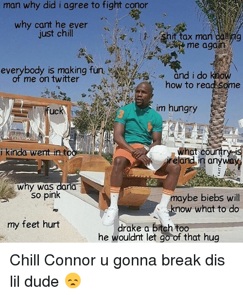 Bitch, Chill, and Drake: man why did i agree to fight conor  why cant he ever  just chill  shit tax man caliag  me again  everybody is making fun  me on twitter  everybody is making funand i do  and i do know  how to read some  uck  im hungry  what country-i  eland in anywa  i kinda went intoo  Why was dana.  So pink  maybe biebs will  know what to do  my feet hurt  drake a bitch too  he wouldnt let go of that hug Chill Connor u gonna break dis lil dude 😞