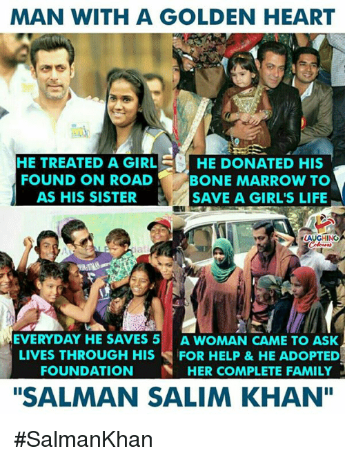 """salman: MAN WITH A GOLDEN HEART  HE TREATED A GIRLHE DONATED HIS  FOUND ON ROAD  AS HIS SISTER  BONE MARROW TO  SAVE A GIRL'S LIFIE  AUGHING  EVERYDAY HE SAVES 5 A WOMAN CAME TO ASK  LIVES THROUGH HIS FOR HELP &HE ADOPTED  FOUNDATION HER COMPLETE FAMILY  """"SALMAN SALIM KHAN"""" #SalmanKhan"""