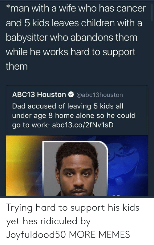 Being Alone, Children, and Dad: *man with a wife who has cancer  and 5 kids leaves children with a  babysitter who abandons them  while he works hard to support  them  ABC13 Houston Ф @abc13houston  Dad accused of leaving 5 kids all  under age 8 home alone so he could  go to work: abc13.co/2fNv1sD Trying hard to support his kids yet hes ridiculed by Joyfuldood50 MORE MEMES