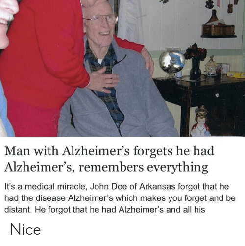 Doe, Alzheimer's, and Arkansas: Man with Alzheimer's forgets he had  Alzheimer's, remembers everything  It's a medical miracle, John Doe of Arkansas forgot that he  had the disease Alzheimer's which makes you forget and be  distant. He forgot that he had Alzheimer's and all his Nice