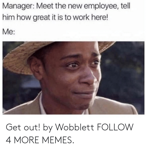 Work Here: Manager: Meet the new employee, tell  him how great it is to work here!  Me: Get out! by Wobblett FOLLOW 4 MORE MEMES.