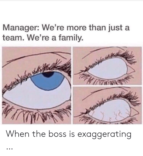 a team: Manager: We're more than just a  team. We're a family. When the boss is exaggerating …