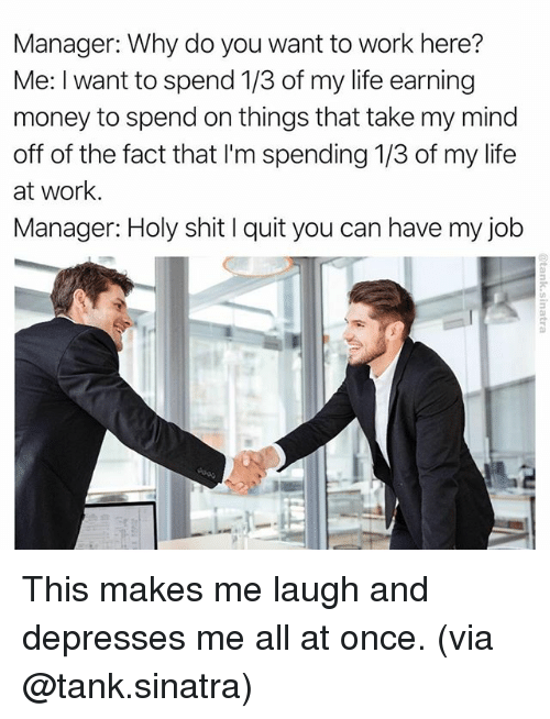 Quit You: Manager: Why do you want to work here?  Me: I want to spend 1/3 of my life earning  money to spend on things that take my mind  off of the fact that lim spending 1/3 of my life  at work  Manager: Holy shit l quit you can have my job This makes me laugh and depresses me all at once. (via @tank.sinatra)