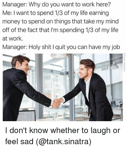 Quit You: Manager: Why do you want to work here?  Me: I want to spend 1/3 of my life earning  money to spend on things that take my mind  off of the fact that I'm spending 1/3 of my life  at work.  Manager: Holy shit l quit you can have my job I don't know whether to laugh or feel sad (@tank.sinatra)