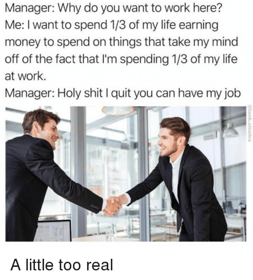 Quit You: Manager: Why do you want to work here?  Me: I want to spend 1/3 of my life earning  money to spend on things that take my mind  off of the fact that I'm spending 1/3 of my life  at work.  Manager: Holy shit I quit you can have my job A little too real