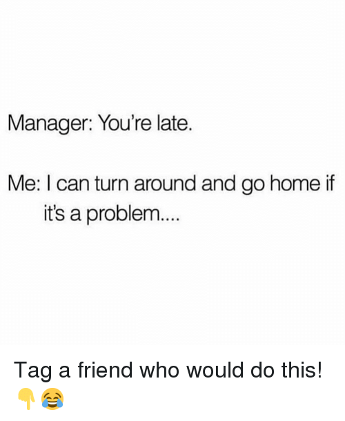 Home, Hood, and Who: Manager: You're late.  Me: I can turn around and go home if  it's a problem... Tag a friend who would do this!👇😂