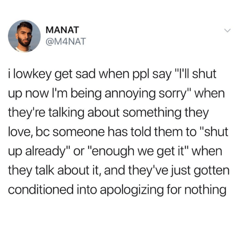 """shut up already: MANAT  @M4NAT  i lowkey get sad when ppl say """"I'll shut  up now I'm being annoying sorry"""" when  they're talking about something they  love, bc someone has told them to """"shut  up already"""" or """"enough we get it"""" when  they talk about it, and they've just gotten  conditioned into apologizing for nothing"""
