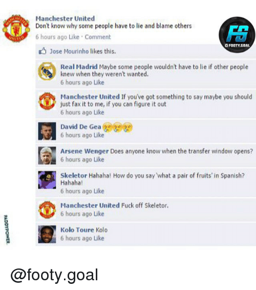 skeletor: Manchester United  Don't know why some people have to lie and blame others  6 hours ago Like Comment  O FOOTY.GOAL  Jose Mourinho likes this.  Real Madrid Maybe some people wouldn't have to lie if other people  knew when they weren't wanted.  6 hours ago Like  Manchester United If you've got something to say maybe you should  just fax it to me, if you can figure it out  6 hours ago Like  David De Gea e  6 hours ago Like  Arsene Wenger Does anyone know when the transfer window opens?  6 hours ago Like  Skeletor Hahaha! How do you say what a pair of fruits' in Spanish?  Hahaha  6 hours ago Like  Manchester United Fuck off Skeletor.  6 hours ago Like  Kolo Toure Kolo  6 hours ago Like @footy.goal