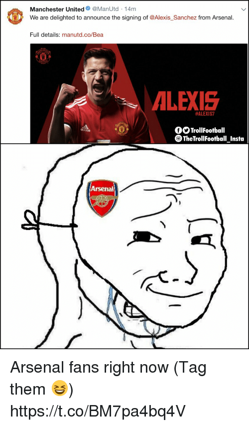 Alexis Sanchez: Manchester United@ManUtd -14m  We are delighted to announce the signing of @Alexis_Sanchez from Arsenal.  Full details: manutd.co/Bea  ALEXIS  #ALEXIS7  fOTrollFootball  TheTrollFootball Insta  Arsenal Arsenal fans right now (Tag them 😆) https://t.co/BM7pa4bq4V