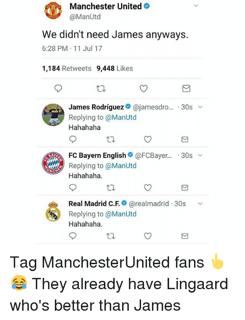 Jamesness: Manchester United  @ManUtd  We didn't need James anyways.  6:28 PM 11 Jul 17  1,184 Retweets 9,448 Likes  James Rodriguezネ@jamesdro...-30s ﹀  Replying to @ManUtod  Hahahaha  . FC Bayern English@ @FCBayer..-30s ﹀  BAY  Replying to @ManUtd  Hahahaha  Real Madrid C.F.* @realmadrid-30s  Replying to @ManUtd  Hahahaha  、v Tag ManchesterUnited fans 👆😂 They already have Lingaard who's better than James