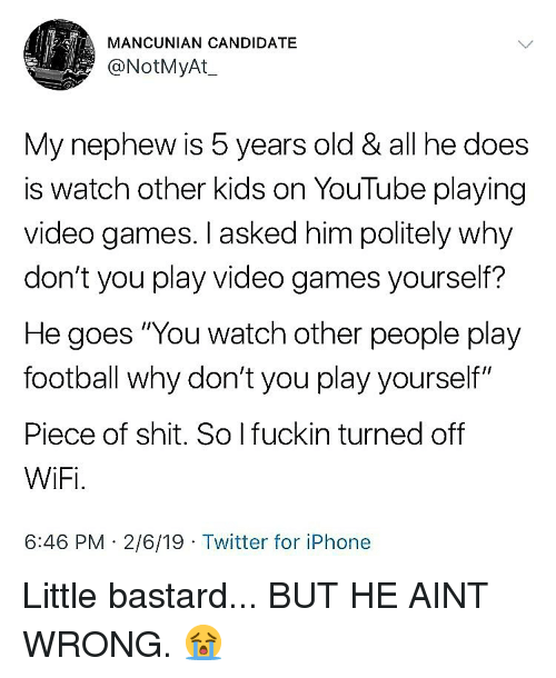 """Football, Iphone, and Memes: MANCUNIAN CANDIDATE  @NotMyAt  My nephew is 5 years old & all he does  is watch other kids on YouTube playing  video games. I asked him politely why  don't you play video games yourself?  He goes """"You watch other people play  football why don't you play yourself""""  Piece of shit. So I fuckin turned off  WiFi.  6:46 PM 2/6/19 Twitter for iPhone Little bastard... BUT HE AINT WRONG. 😭"""