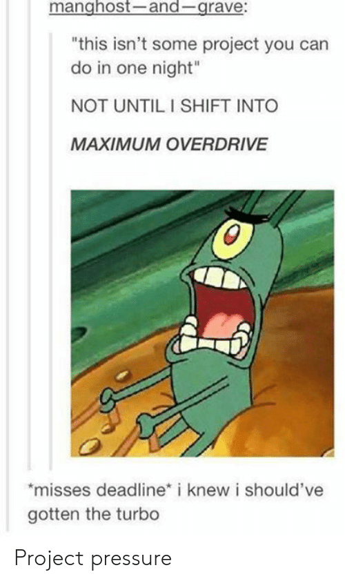 "Gravely: manghost-and-grave:  ""this isn't some project you can  do in one night""  NOT UNTIL I SHIFT INTO  MAXIMUM OVERDRIVE  misses deadline* i knew i should've  gotten the turbo Project pressure"