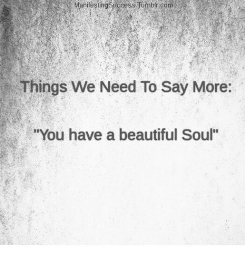 "Say More: Manifesting Success Tumblr.com  Things We Need To Say More:  ""You have a beautiful Soul"""