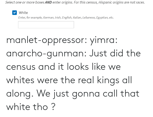 gonna: manlet-oppressor: yimra:   anarcho-gunman:  Just did the census and it looks like we whites were the real kings all along.   We just gonna call that white tho ?