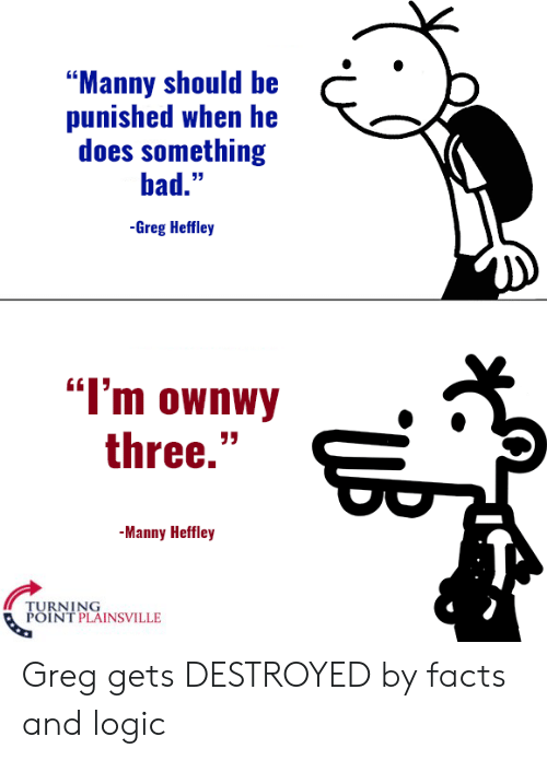 """Bad, Facts, and Logic: """"Manny should be  punished when he  does something  bad.""""  -Greg Heffley  """"I'm ownwy  three.""""  -Manny Heffley  TURNING  POINT PLAINSVILLE Greg gets DESTROYED by facts and logic"""