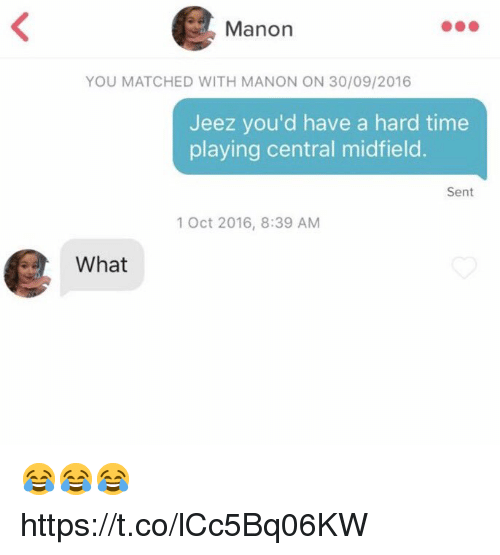 Soccer, Time, and You: Manon  YOU MATCHED WITH MANON ON 30/09/2016  Jeez you'd have a hard time  playing central midfield.  Sent  1 Oct 2016, 8:39 AM  What 😂😂😂 https://t.co/lCc5Bq06KW