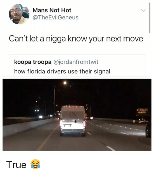 True, Florida, and Girl Memes: Mans Not Hot  @TheEvilGeneus  Can't let a nigga know your next move  koopa troopa @jordanfromtwit  how florida drivers use their signal True 😂