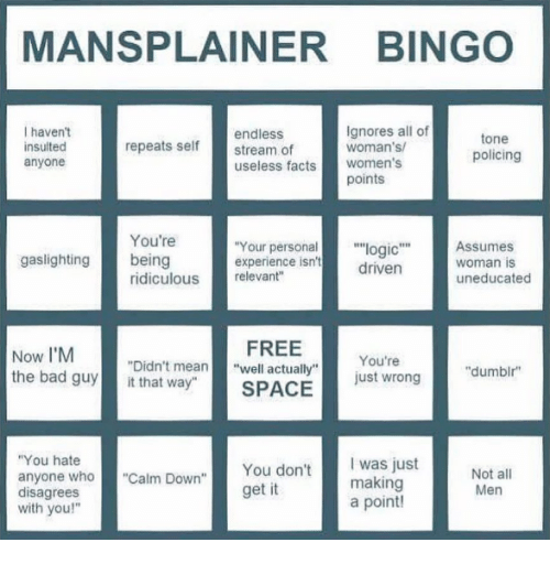 """disagrees: MANSPLAINER BINGO  I haven't  insulted  anyone  endless  stream of  useless facts women's  Ignores all of  woman's  tone  policing  repeats self  points  You're  Your personal""""logic""""Assumes  driven  gaslighting being  experience isn't  woman is  uneducated  ridiculous relevant""""  Now I'M  the bad guyit that way""""  FREE  SPACE  You're  just wrong  """"Didn't mean""""well actually""""  """"dumbir  You hate  anyone who""""Calm Down""""  disagrees  with you!""""  You don't  get it  was just  making  a point!  Men"""