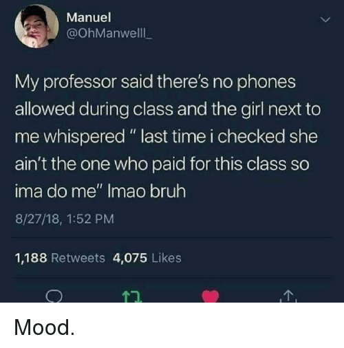 "Bruh, Mood, and Girl: Manuel  @OhManwelll  My professor said there's no phones  allowed during class and the girl next to  me whispered "" last time i checked she  ain't the one who paid for this class so  ima do me"" Imao bruh  8/27/18, 1:52 PM  1,188 Retweets 4,075 Likes Mood."