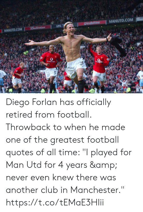 "Club, Football, and Soccer: MANUTD.COM  OYodafone  LYC  Bndwise  MANUTD.COM  Vudalone  25 Diego Forlan has officially retired from football. Throwback to when he made one of the greatest football quotes of all time: ""I played for Man Utd for 4 years & never even knew there was another club in Manchester."" https://t.co/tEMaE3HIii"