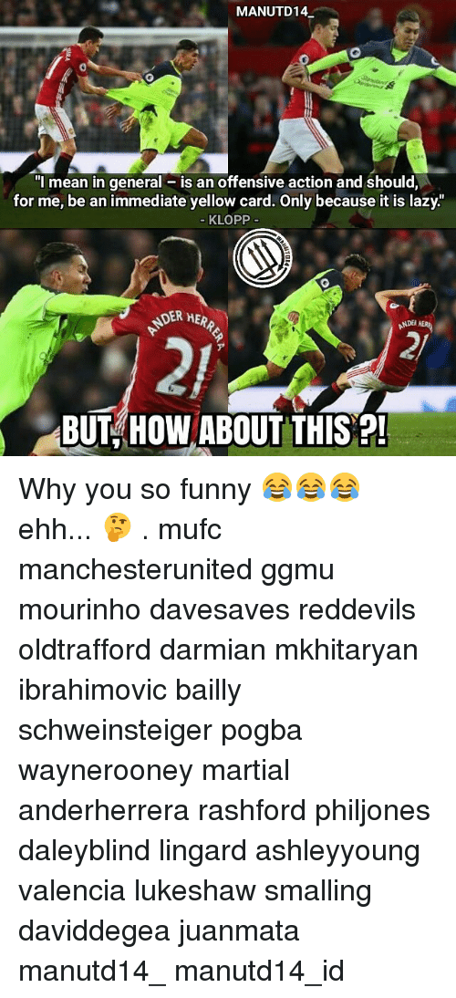 "you so funny: MANUTD14  ""I mean in general is an offensive action and should,  for me, be an immediate yellow card. Only because it is lazy.  KLOPP  DER HER  NDERAER  BUT HOW ABOUT THIS Why you so funny 😂😂😂 ehh... 🤔 . mufc manchesterunited ggmu mourinho davesaves reddevils oldtrafford darmian mkhitaryan ibrahimovic bailly schweinsteiger pogba waynerooney martial anderherrera rashford philjones daleyblind lingard ashleyyoung valencia lukeshaw smalling daviddegea juanmata manutd14_ manutd14_id"