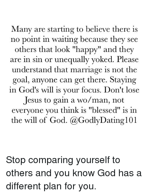 """Memes, 🤖, and Compare: Many are starting to believe there is  no point in waiting because they see  others that look """"happy"""" and they  are in sin or unequally yoked. Please  understand that marriage is not the  goal, anyone can get there. Staying  in God's will is your focus. Don't lose  Jesus to gain a wo/man, not  everyone you think is """"blessed"""" is in  the will of God. (a GodlyDating101 Stop comparing yourself to others and you know God has a different plan for you."""