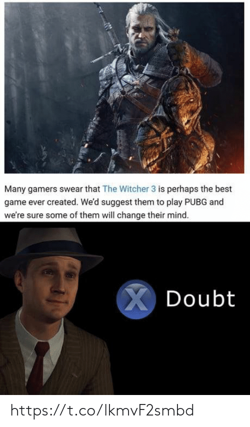 the witcher: Many gamers swear that The Witcher 3 is perhaps the best  game ever created. We'd suggest them to play PUBG and  we're sure some of them will change their mind.  XDoubt https://t.co/lkmvF2smbd