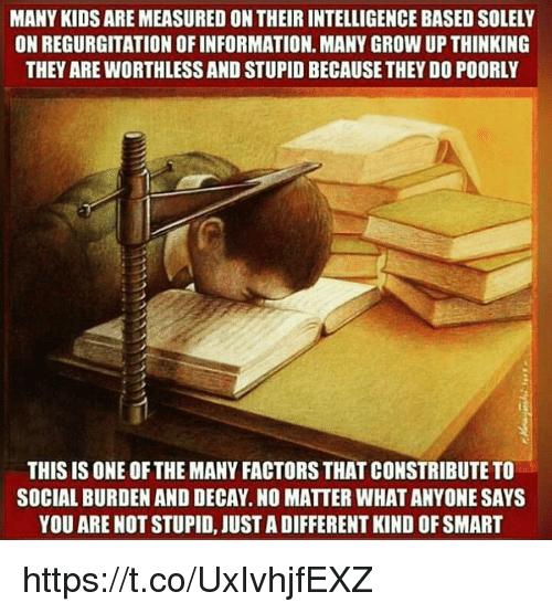 Memes, 🤖, and Factorization: MANY KIDS AREMEASURED ON THEIR INTELLIGENCE BASED SOLELY  ON REGURGITATION OFINFORMATION. MANY GROW UP THINKING  THEY AREWORTHLESSAND STUPID BECAUSE THEY DO POORLY  THIS IS ONE OF THE MANY FACTORS THAT CONSTRIBUTE TO  SOCIAL BURDEN AND DECAY.NO MATTER WHATANYONE SAYS  YOU ARE NOT STUPID, JUST ADIFFERENT KIND OF SMART https://t.co/UxIvhjfEXZ