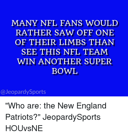 "New England Patriot: MANY NFL FANS WOULD  RATHER SAW OFF ONE  OF THEIR LIMBS THAN  SEE THIS NFL TEAM  WIN ANOTHER SUPER  BOWL  @Jeopardy Sports ""Who are: the New England Patriots?"" JeopardySports HOUvsNE"