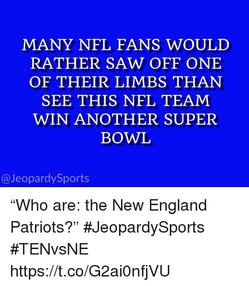 "New England Patriots: MANY NFL FANS WOULD  RATHER SAW OFF ONE  OF THEIR LIMBS THAN  SEE THIS NFL TEAM  WIN ANOTHER SUPER  BOWL  @JeopardySports ""Who are: the New England Patriots?"" #JeopardySports #TENvsNE https://t.co/G2ai0nfjVU"