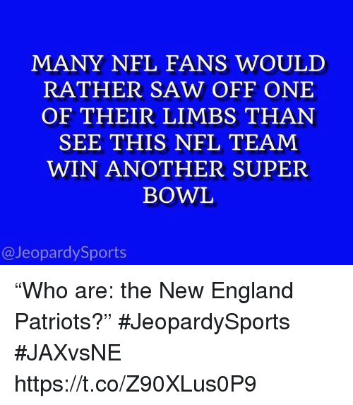 "New England Patriots: MANY NFL FANS WOULD  RATHER SAW OFF ONE  OF THEIR LIMBS THAN  SEE THIS NFL TEAM  WIN ANOTHER SUPER  BOWL  @JeopardySports ""Who are: the New England Patriots?"" #JeopardySports #JAXvsNE https://t.co/Z90XLus0P9"