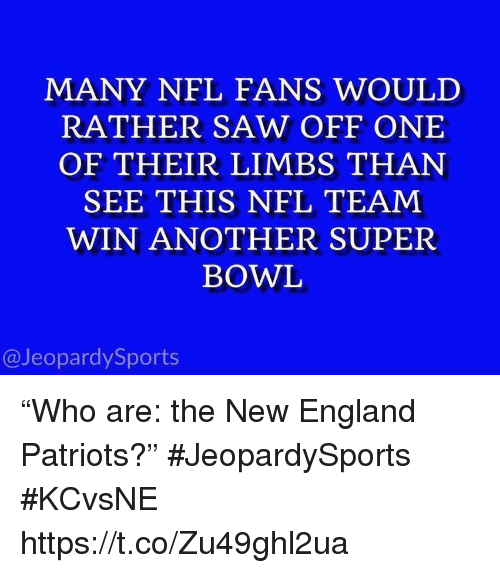 """England, New England Patriots, and Nfl: MANY NFL FANS WOULD  RATHER SAW OFF ONE  OF THEIR LIMBS THAN  SEE THIS NFL TEAM  WIN ANOTHER SUPER  BOWL  @JeopardySports """"Who are: the New England Patriots?"""" #JeopardySports #KCvsNE https://t.co/Zu49ghl2ua"""
