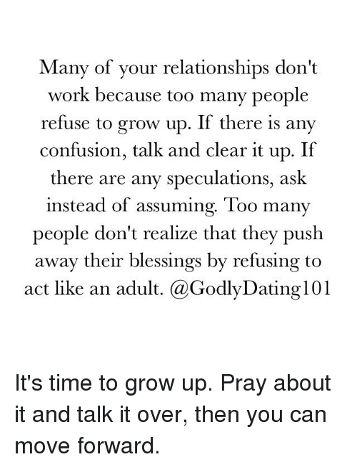 Confused, Growing Up, and Memes: Many of your relationships don't  work because too many people  refuse to grow up. If there is any  confusion, talk and clear it up. If  there are any speculations, ask  instead of assuming. Too many  people don't realize that they push  away their blessings by refusing to  act like an adult. a GodlyDating101 It's time to grow up. Pray about it and talk it over, then you can move forward.
