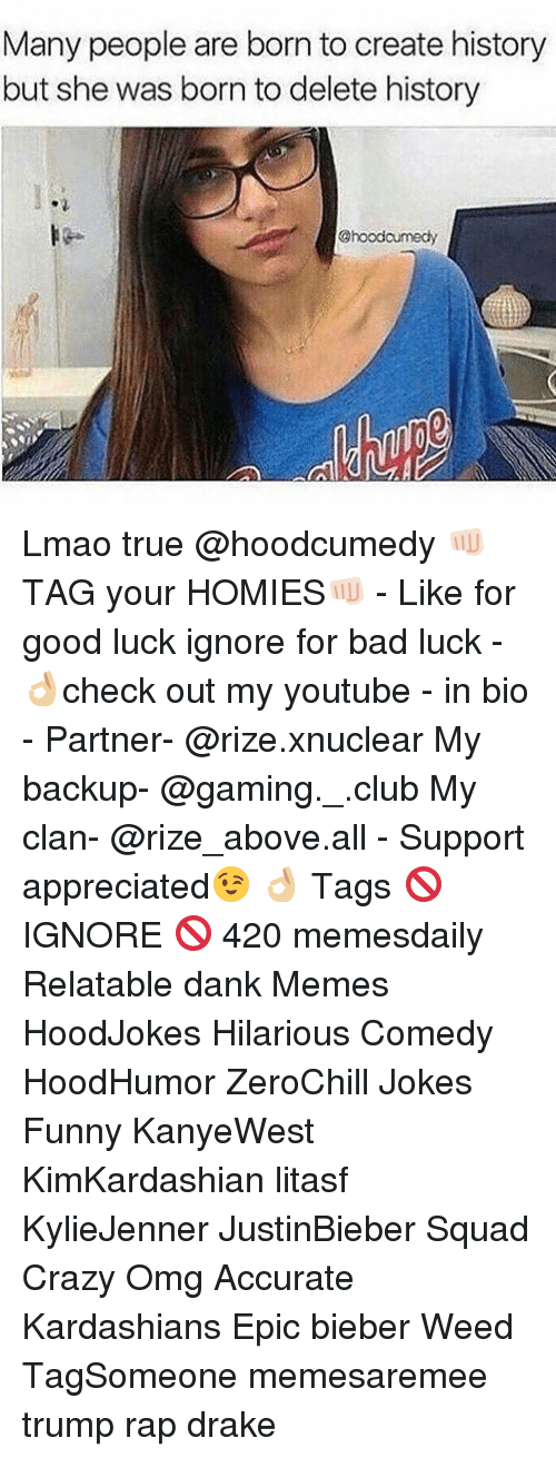 Relatables: Many people are born to create history  but she was born to delete history  @hoodcumedy Lmao true @hoodcumedy 👊🏻TAG your HOMIES👊🏻 - Like for good luck ignore for bad luck - 👌🏼check out my youtube - in bio - Partner- @rize.xnuclear My backup- @gaming._.club My clan- @rize_above.all - Support appreciated😉 👌🏼 Tags 🚫 IGNORE 🚫 420 memesdaily Relatable dank Memes HoodJokes Hilarious Comedy HoodHumor ZeroChill Jokes Funny KanyeWest KimKardashian litasf KylieJenner JustinBieber Squad Crazy Omg Accurate Kardashians Epic bieber Weed TagSomeone memesaremee trump rap drake