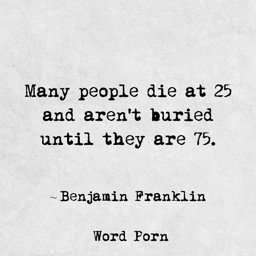 buried: Many people die at 25  and aren't buried  until they are 75.  Benjamin Pranklin  Word Porn