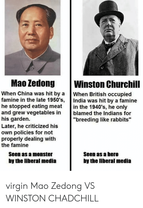 """Monster, Virgin, and China: Mao Zedong  Winston Churchill  When British occupied  When China was hit by a  famine in the late 1950's, India was hit by a famine  he stopped eating meat  and grew vegetables in  his garden.  Later, he criticized his  own policies for not  properly dealing with  the famine  in the 1940's, he only  blamed the Indians for  """"breeding like rabbits""""  Seen as a monster  Seen as a hero  by the liberal media  by the liberal media virgin Mao Zedong VS WINSTON CHADCHILL"""