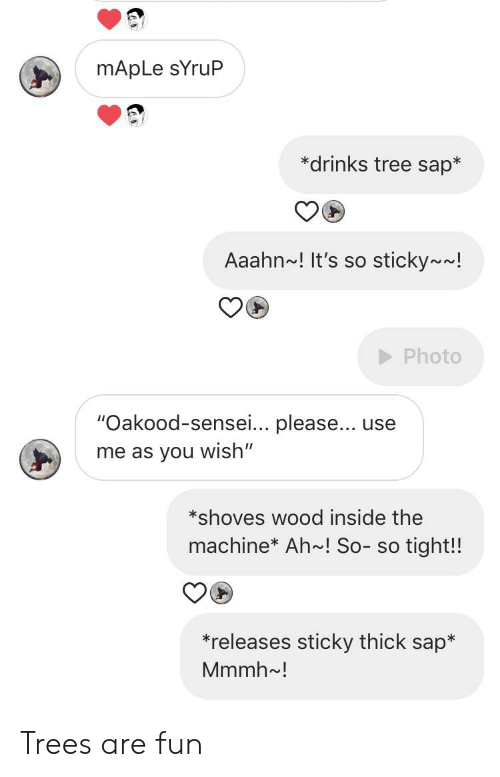 """So Tight: mApLe sYruP  *drinks tree sap*  Aaahn~! It's so sticky~~!  Photo  """"Oakood-sensei... please... use  me as you wish""""  *shoves wood inside the  machine* Ah~! So- so tight!!  *releases sticky thick sap*  Mmmh~! Trees are fun"""