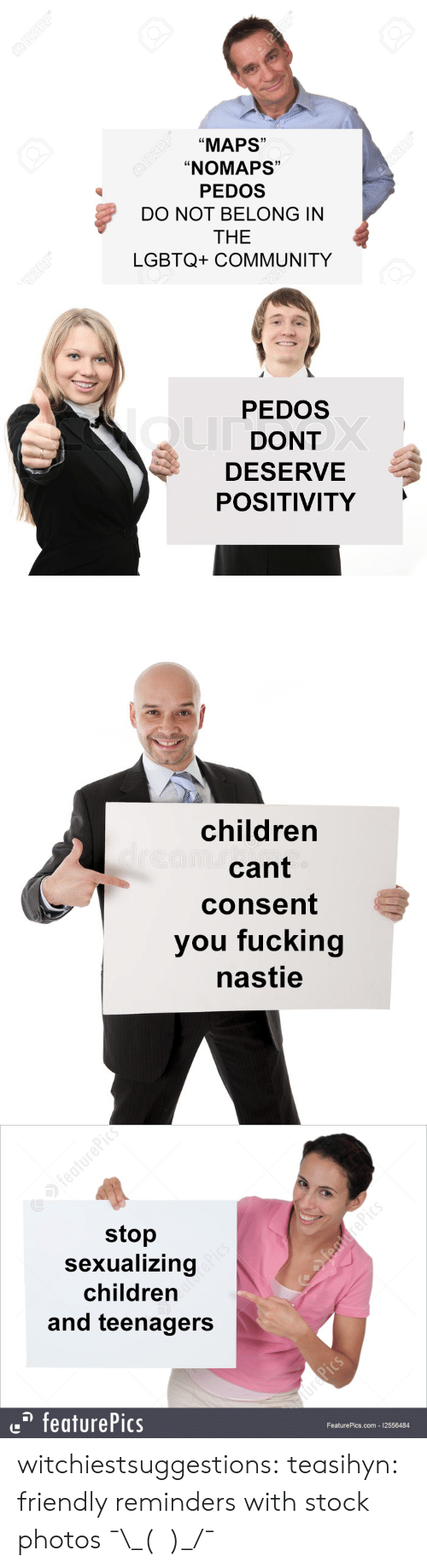 """reminders: """"MAPS""""  """"NOMAPS""""  PEDOS  DO NOT BELONG IN  THE  LGBTQ+ COMMUNITY  Ld  1)  C0  1   PEDOS  DONT  DESERVE  POSITIVITY   children  cant  consent  you fucking  nastie   stop  Sexualizing  children  and teenagers  featurePics  FeaturePics.com 12556484 witchiestsuggestions: teasihyn: friendly reminders with stock photos  ¯\_(ツ)_/¯"""