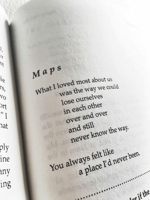 Maps, Never, and Been: Maps  What I loved most about us  Vo  Ort  was the way we could  lose ourselves  in each other  over and over  and still  never know the way.  hat  pl  ine  ny  ing  You always felt like  a place I'd never been.  er if the