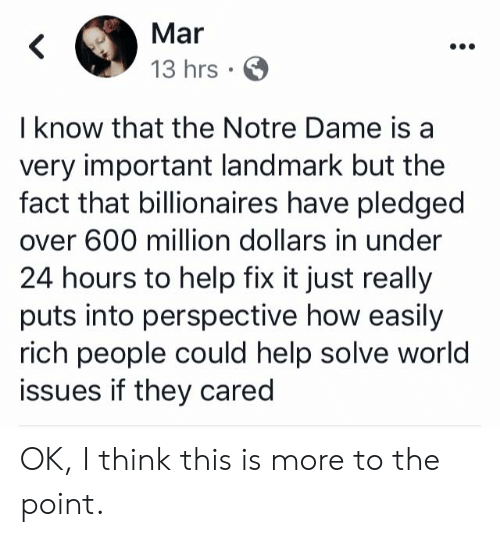 Memes, Help, and Notre Dame: Mar  13 hrs  I know that the Notre Dame is a  very important landmark but the  fact that billionaires have pledged  over 600 million dollars in under  24 hours to help fix it just really  puts into perspective how easily  rich people could help solve world  issues if they cared OK, I think this is more to the point.