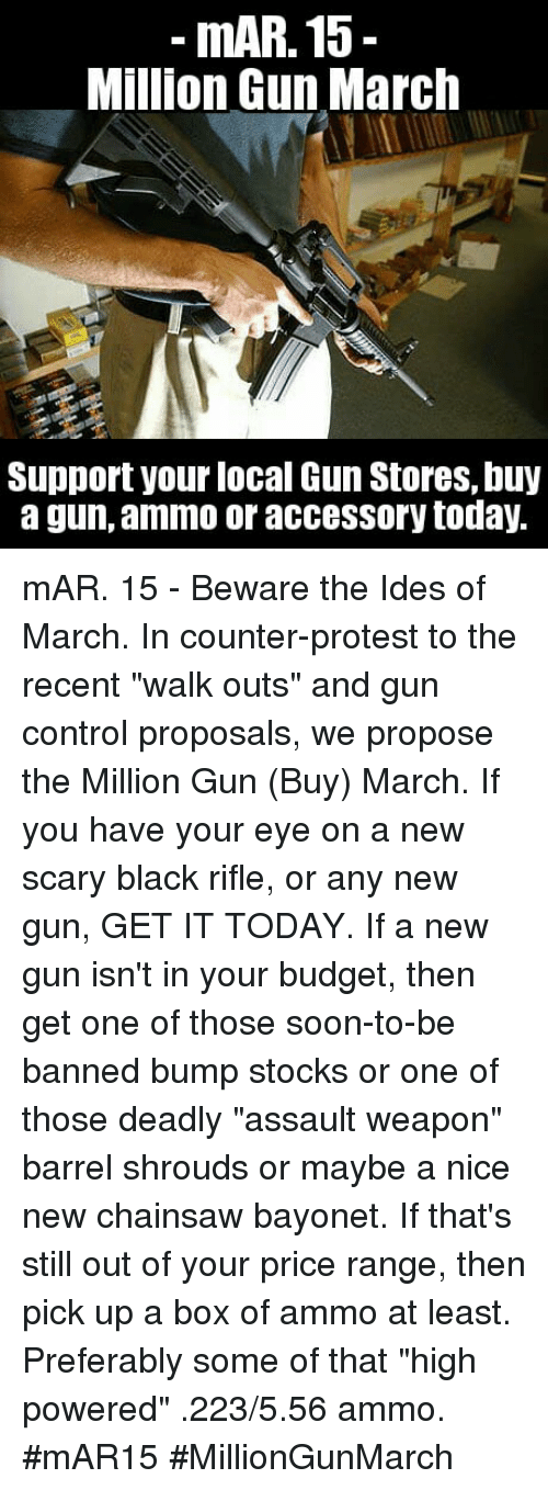 "Memes, Protest, and Soon...: mAR. 15-  Million Gun March  Support your local Gun Stores, buy  a gun, ammo or accessory today. mAR. 15 - Beware the Ides of March. In counter-protest to the recent ""walk outs"" and gun control proposals, we propose the Million Gun (Buy) March. If you have your eye on a new scary black rifle, or any new gun, GET IT TODAY.   If a new gun isn't in your budget, then get one of those soon-to-be banned bump stocks or one of those deadly ""assault weapon"" barrel shrouds or maybe a nice new chainsaw bayonet.  If that's still out of your price range, then pick up a box of ammo at least. Preferably some of that ""high powered"" .223/5.56 ammo. #mAR15 #MillionGunMarch"