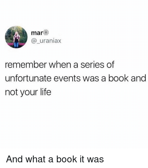Book It: mar  @_uraniax  remember when a series of  unfortunate events was a book and  not your life And what a book it was