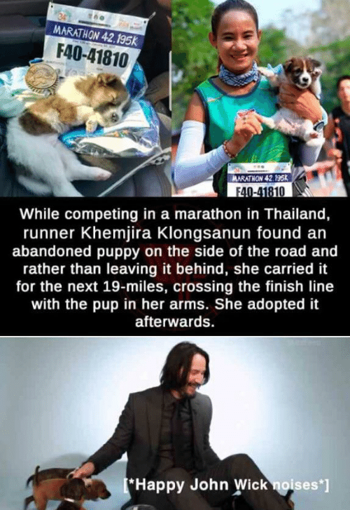 wick: MARATHON 42.195k  F40-41810  ARATHON 42.195K  F40-41810  While competing in a marathon in Thailand,  runner Khemjira Klongsanun found an  abandoned puppy on the side of the road and  rather than leaving it behind, she carried it  for the next 19-miles, crossing the finish line  with the pup in her arms. She adopted it  afterwards  *Happy John Wick noises*]
