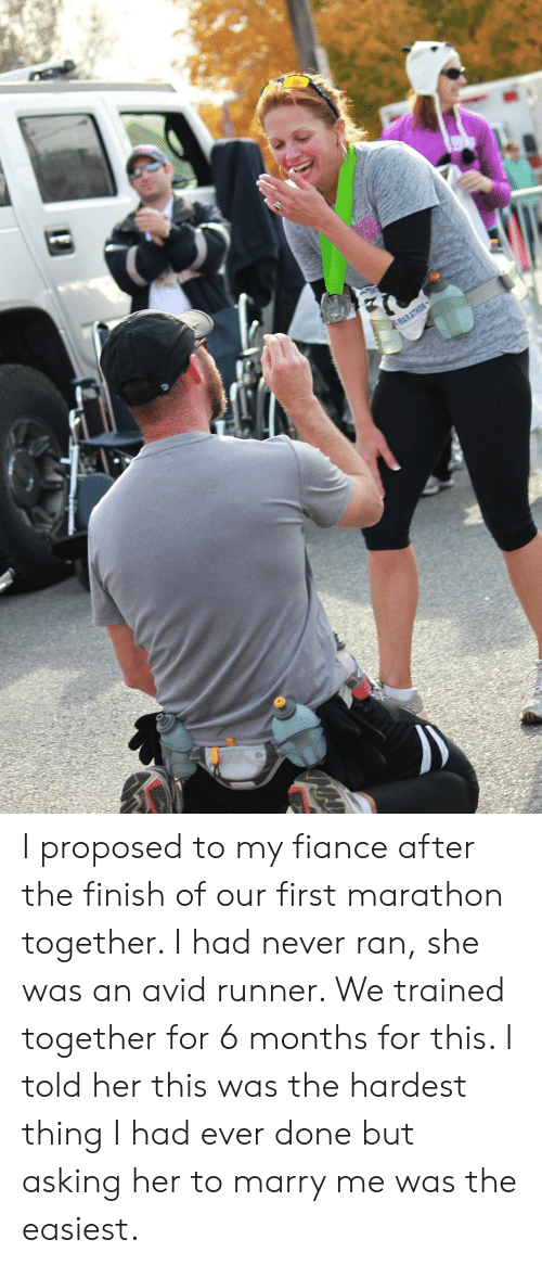 Fiance, Never, and Asking: MARATHON I proposed to my fiance after the finish of our first marathon together. I had never ran, she was an avid runner. We trained together for 6 months for this. I told her this was the hardest thing I had ever done but asking her to marry me was the easiest.