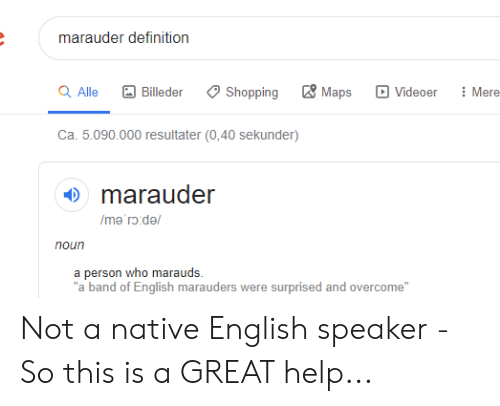 """Shopping, Definition, and Help: marauder definition  Maps  Q Alle  Shopping  Mere  Billeder  Videoer  Ca. 5.090.000 resultater (0,40 sekunder)  marauder  /me'rd/  noun  a person who marauds  """"a band of English marauders were surprised and overcome"""" Not a native English speaker - So this is a GREAT help..."""